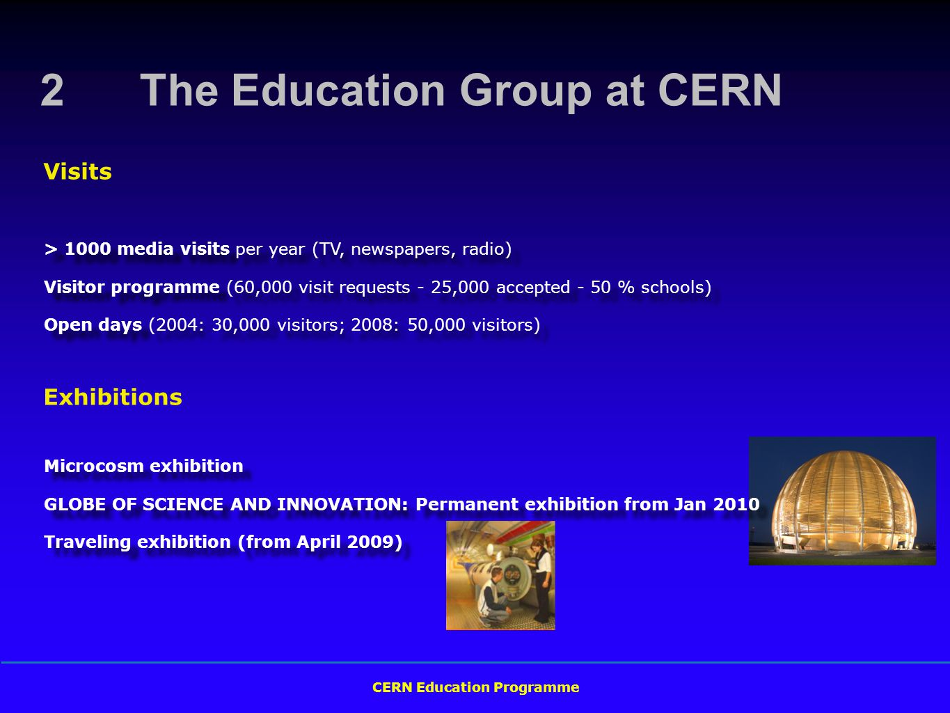 CERN Education Programme > 1000 media visits per year (TV, newspapers, radio) Visitor programme (60,000 visit requests - 25,000 accepted - 50 % schools) Open days (2004: 30,000 visitors; 2008: 50,000 visitors) > 1000 media visits per year (TV, newspapers, radio) Visitor programme (60,000 visit requests - 25,000 accepted - 50 % schools) Open days (2004: 30,000 visitors; 2008: 50,000 visitors) Visits 2 The Education Group at CERN Exhibitions Microcosm exhibition GLOBE OF SCIENCE AND INNOVATION: Permanent exhibition from Jan 2010 Traveling exhibition (from April 2009) Microcosm exhibition GLOBE OF SCIENCE AND INNOVATION: Permanent exhibition from Jan 2010 Traveling exhibition (from April 2009)