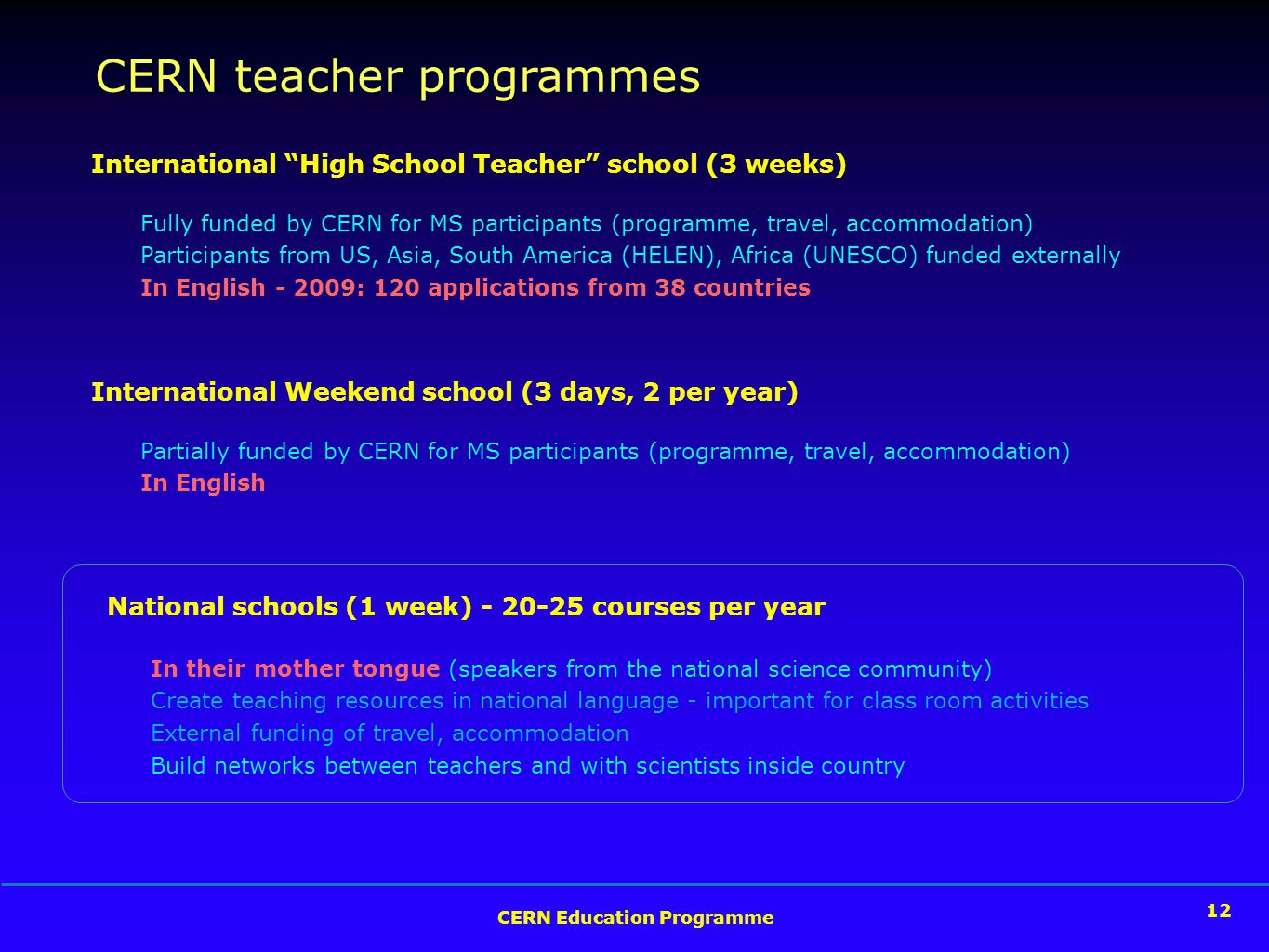 12 CERN Education Programme 12 International High School Teacher school (3 weeks) Fully funded by CERN for MS participants (programme, travel, accommodation) Participants from US, Asia, South America (HELEN), Africa (UNESCO) funded externally In English - 2009: 120 applications from 38 countries National schools (1 week) - 20-25 courses per year In their mother tongue (speakers from the national science community) Create teaching resources in national language - important for class room activities External funding of travel, accommodation Build networks between teachers and with scientists inside country CERN teacher programmes International Weekend school (3 days, 2 per year) Partially funded by CERN for MS participants (programme, travel, accommodation) In English