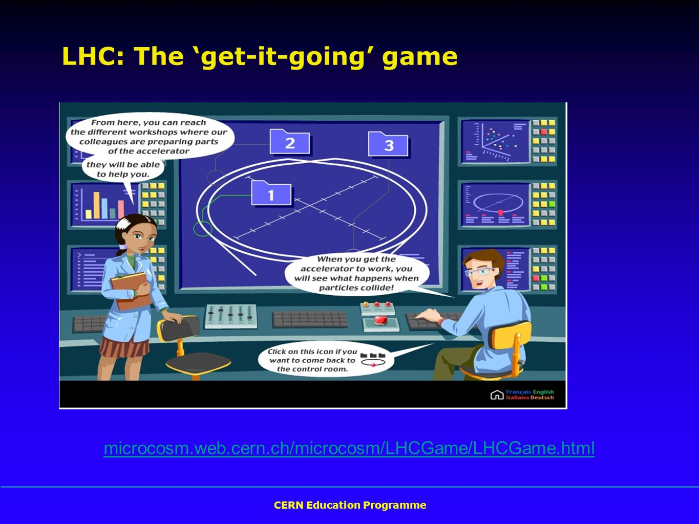 CERN Education Programme microcosm.web.cern.ch/microcosm/LHCGame/LHCGame.html LHC: The 'get-it-going' game