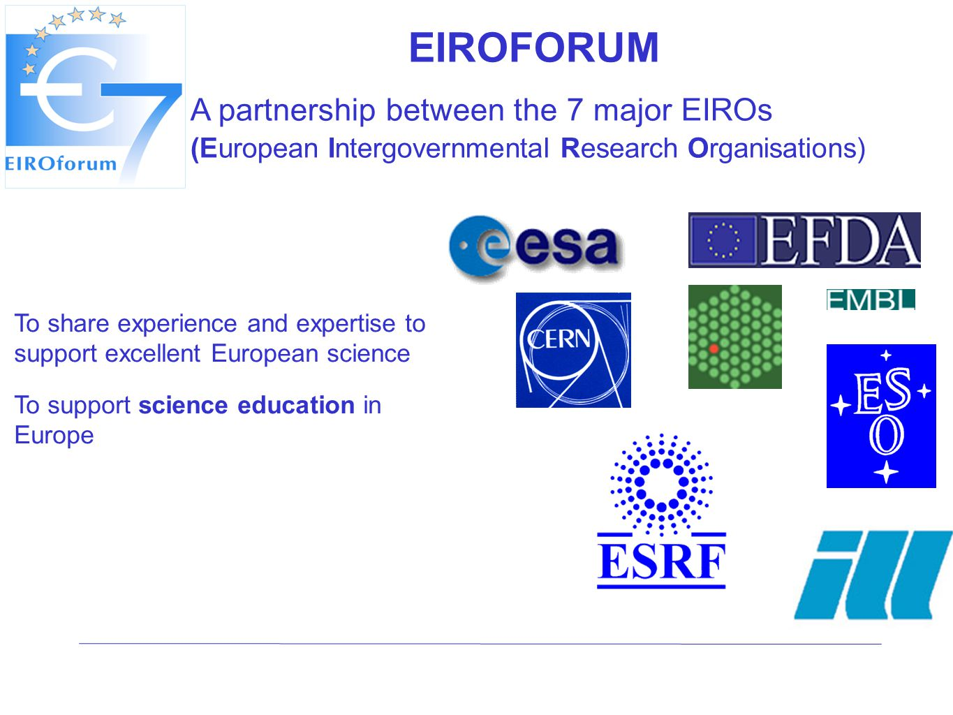 EIROFORUM A partnership between the 7 major EIROs (European Intergovernmental Research Organisations) To share experience and expertise to support excellent European science To support science education in Europe