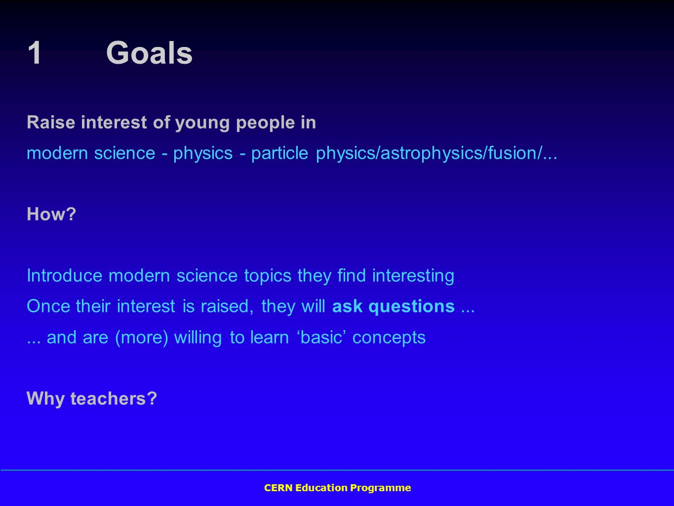 CERN Education Programme 1 Goals Raise interest of young people in modern science - physics - particle physics/astrophysics/fusion/...