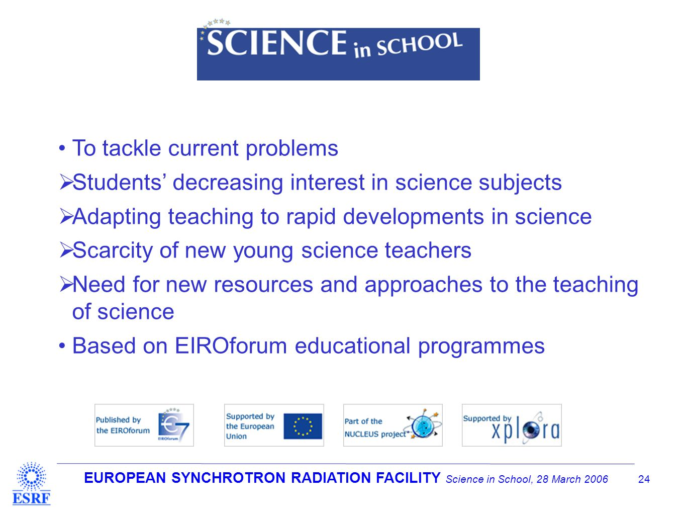 EUROPEAN SYNCHROTRON RADIATION FACILITY Science in School, 28 March 2006 24 To tackle current problems  Students' decreasing interest in science subjects  Adapting teaching to rapid developments in science  Scarcity of new young science teachers  Need for new resources and approaches to the teaching of science Based on EIROforum educational programmes