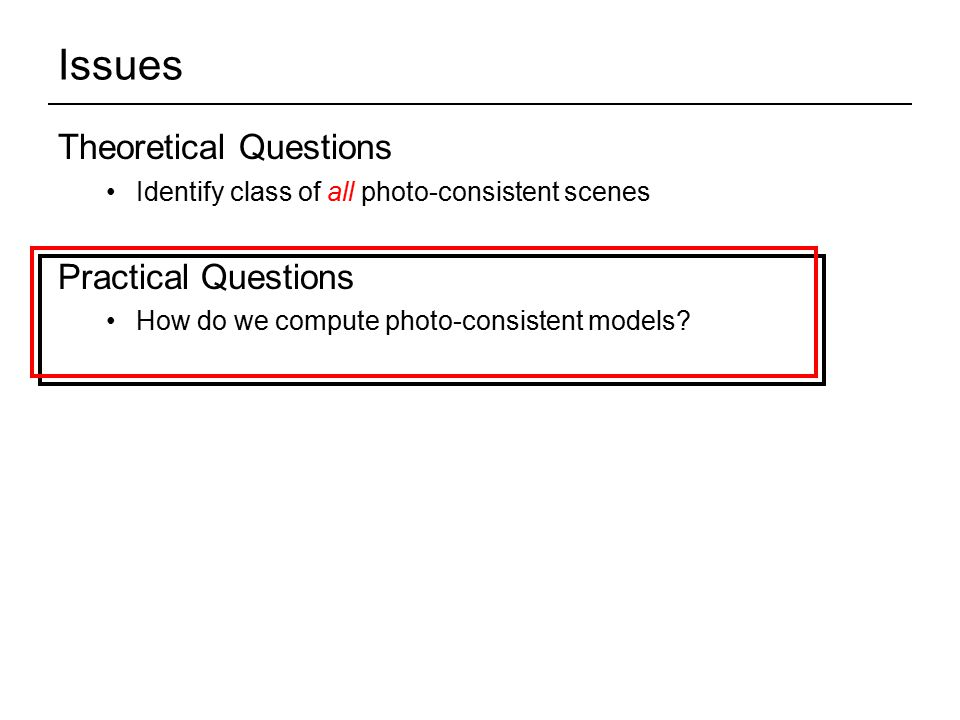 Issues Theoretical Questions Identify class of all photo-consistent scenes Practical Questions How do we compute photo-consistent models