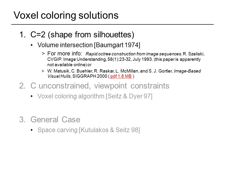 1. C=2 (shape from silhouettes) Volume intersection [Baumgart 1974] >For more info: Rapid octree construction from image sequences. R. Szeliski, CVGIP