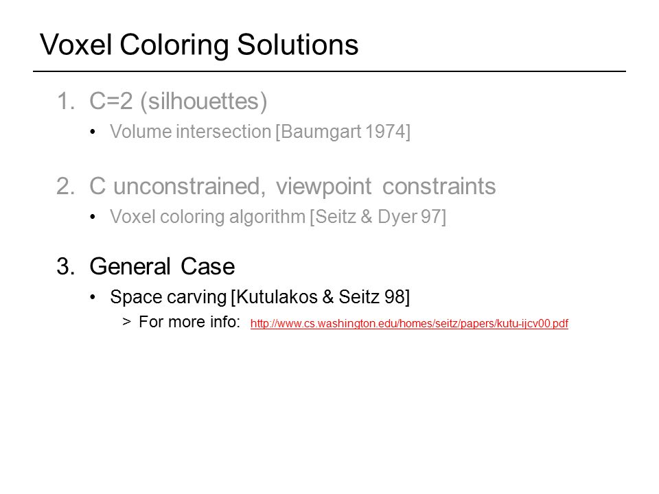 Voxel Coloring Solutions 1. C=2 (silhouettes) Volume intersection [Baumgart 1974] 2.