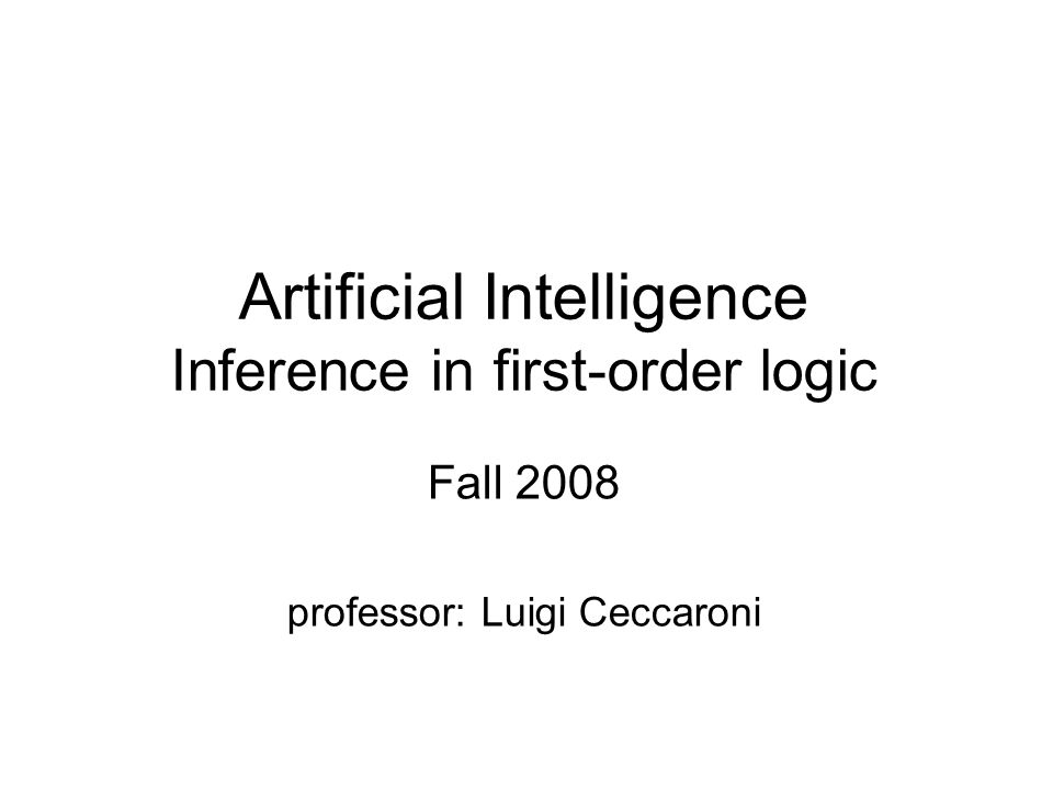 Artificial Intelligence Inference in first-order logic Fall 2008 professor: Luigi Ceccaroni