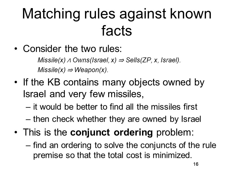 16 Matching rules against known facts Consider the two rules: Missile(x) ∧ Owns(Israel, x) ⇒ Sells(ZP, x, Israel).