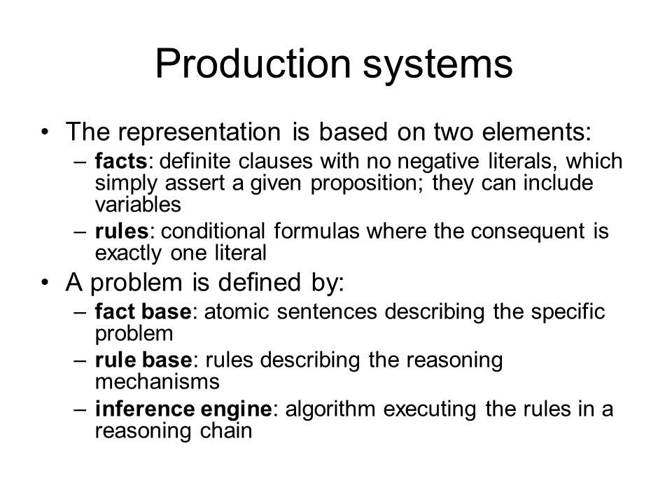 Production systems The representation is based on two elements: –facts: definite clauses with no negative literals, which simply assert a given proposition; they can include variables –rules: conditional formulas where the consequent is exactly one literal A problem is defined by: –fact base: atomic sentences describing the specific problem –rule base: rules describing the reasoning mechanisms –inference engine: algorithm executing the rules in a reasoning chain