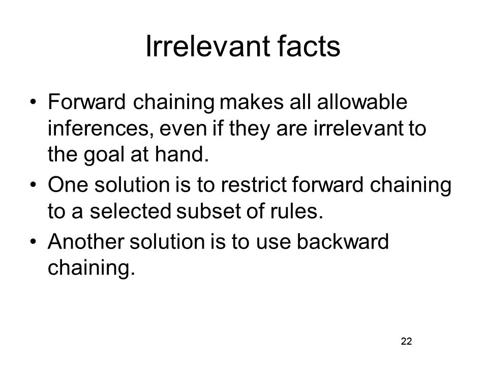 22 Irrelevant facts Forward chaining makes all allowable inferences, even if they are irrelevant to the goal at hand.