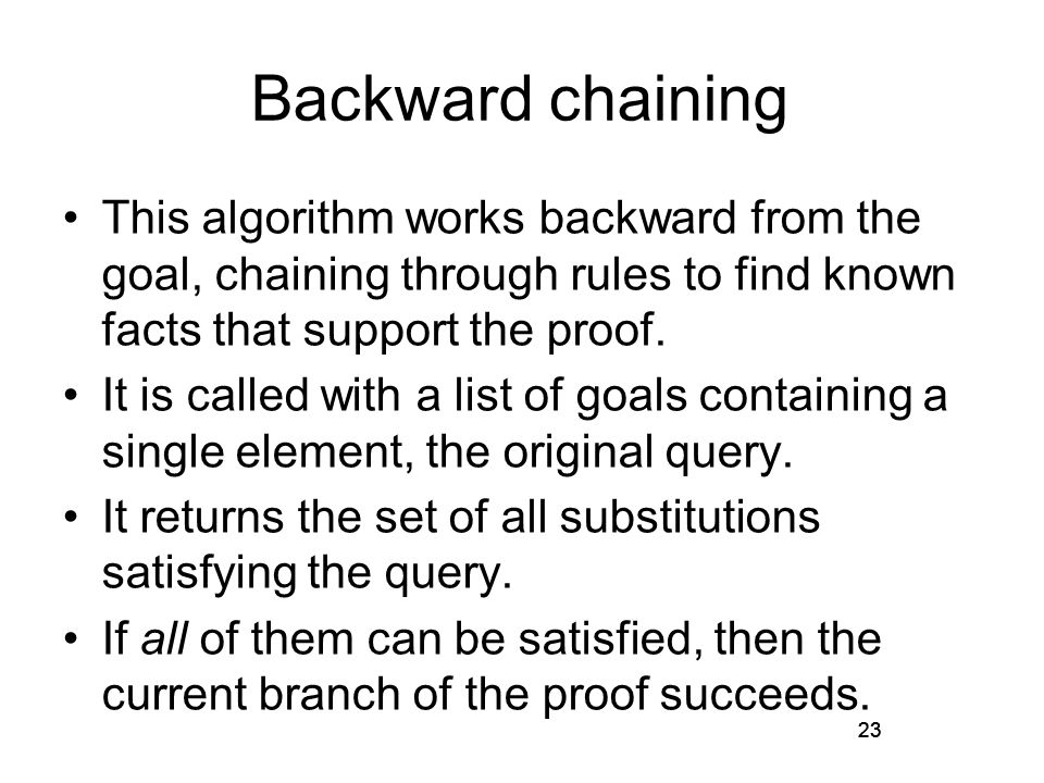 23 Backward chaining This algorithm works backward from the goal, chaining through rules to find known facts that support the proof.