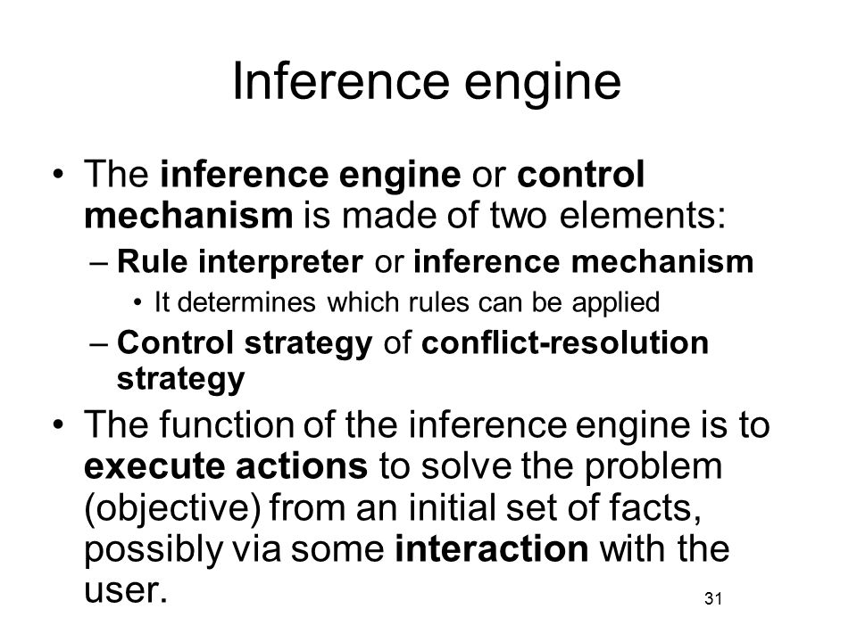 Inference engine The inference engine or control mechanism is made of two elements: –Rule interpreter or inference mechanism It determines which rules can be applied –Control strategy of conflict-resolution strategy The function of the inference engine is to execute actions to solve the problem (objective) from an initial set of facts, possibly via some interaction with the user.