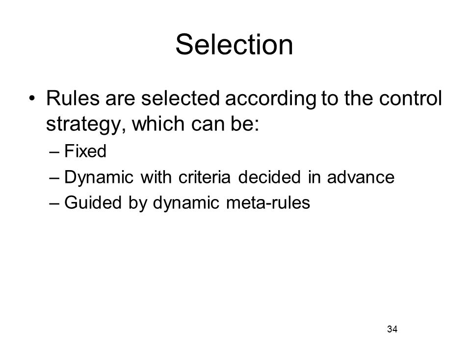 Selection Rules are selected according to the control strategy, which can be: –Fixed –Dynamic with criteria decided in advance –Guided by dynamic meta-rules 34