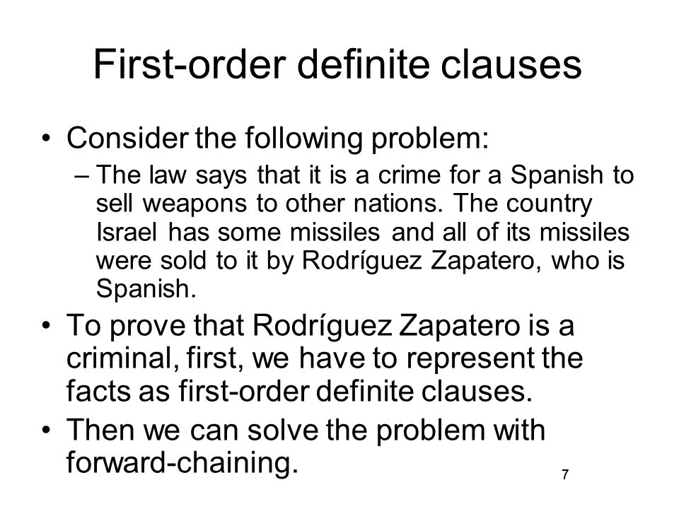 7 First-order definite clauses Consider the following problem: –The law says that it is a crime for a Spanish to sell weapons to other nations.