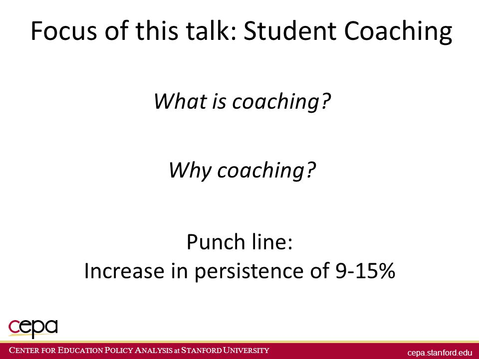 cepa.stanford.edu C ENTER FOR E DUCATION P OLICY A NALYSIS at S TANFORD U NIVERSITY Focus of this talk: Student Coaching What is coaching? Why coachin
