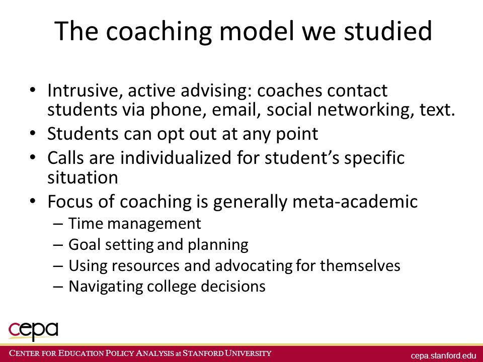 cepa.stanford.edu C ENTER FOR E DUCATION P OLICY A NALYSIS at S TANFORD U NIVERSITY The coaching model we studied Intrusive, active advising: coaches