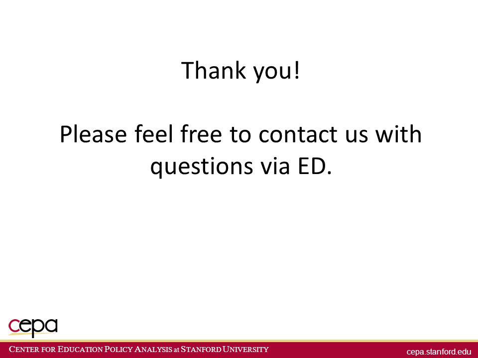 cepa.stanford.edu C ENTER FOR E DUCATION P OLICY A NALYSIS at S TANFORD U NIVERSITY Thank you! Please feel free to contact us with questions via ED.