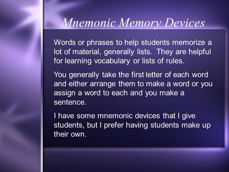 Mnemonic Memory Devices Words or phrases to help students memorize a lot of material, generally lists. They are helpful for learning vocabulary or lis