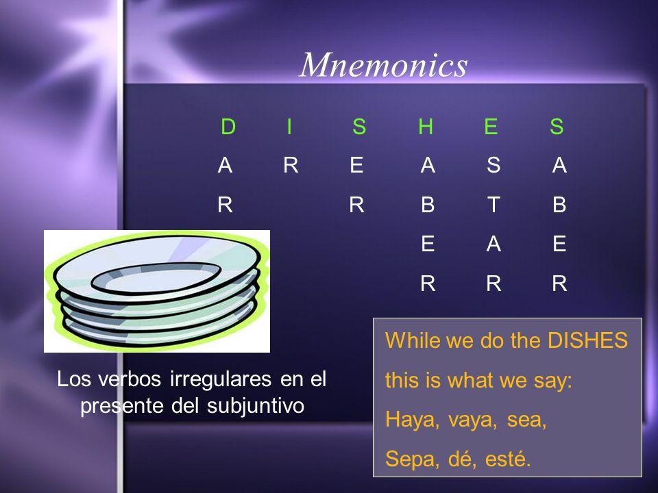 Mnemonics DISHESDISHES ARAR RERER ABERABER STARSTAR ABERABER Los verbos irregulares en el presente del subjuntivo While we do the DISHES this is what we say: Haya, vaya, sea, Sepa, dé, esté.
