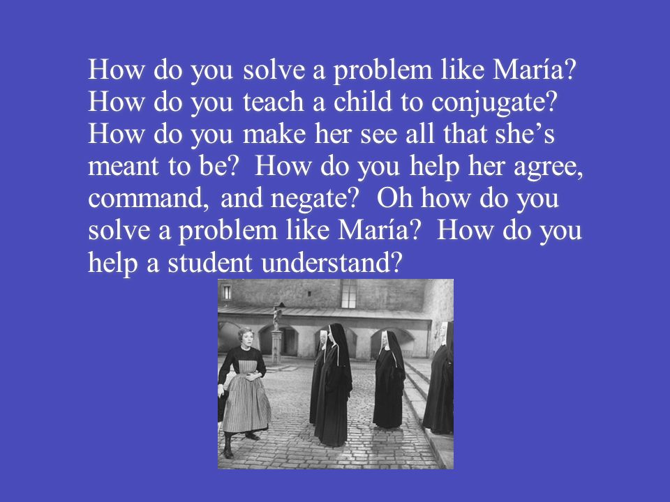 How do you solve a problem like María? How do you teach a child to conjugate? How do you make her see all that she's meant to be? How do you help her