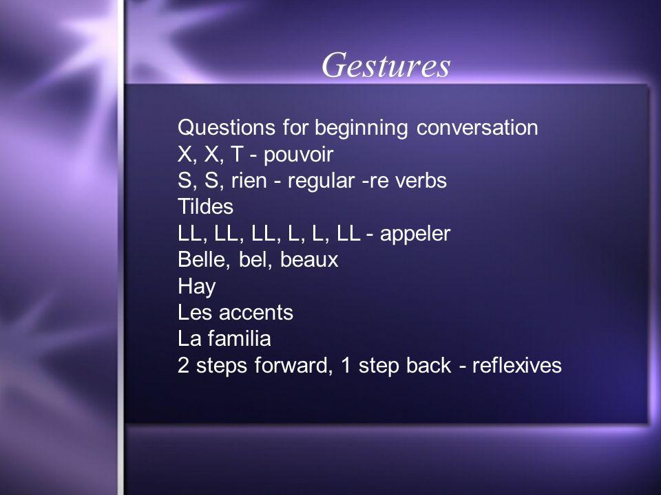 Gestures Questions for beginning conversation X, X, T - pouvoir S, S, rien - regular -re verbs Tildes LL, LL, LL, L, L, LL - appeler Belle, bel, beaux Hay Les accents La familia 2 steps forward, 1 step back - reflexives