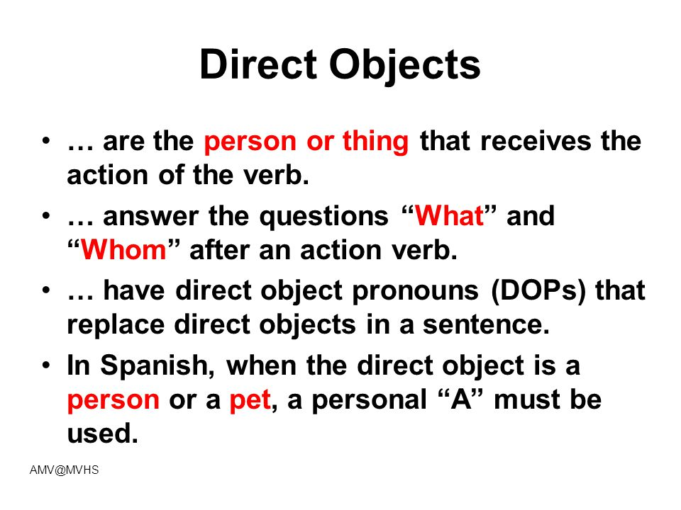 "Direct Objects … are the person or thing that receives the action of the verb. … answer the questions ""What"" and ""Whom"" after an action verb. … have d"