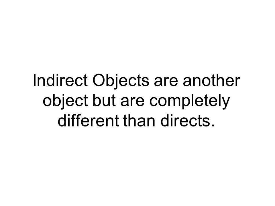 Indirect Objects are another object but are completely different than directs.