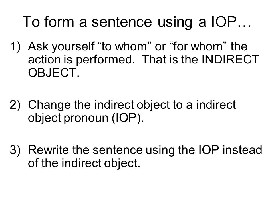To form a sentence using a IOP… 1)Ask yourself to whom or for whom the action is performed.