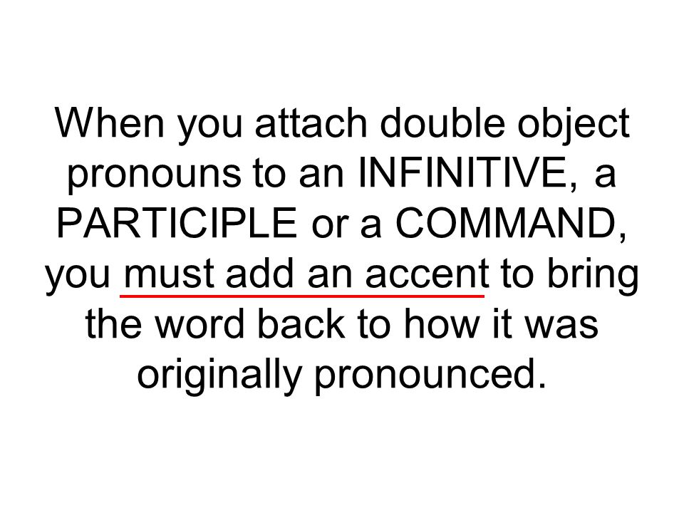 When you attach double object pronouns to an INFINITIVE, a PARTICIPLE or a COMMAND, you must add an accent to bring the word back to how it was origin