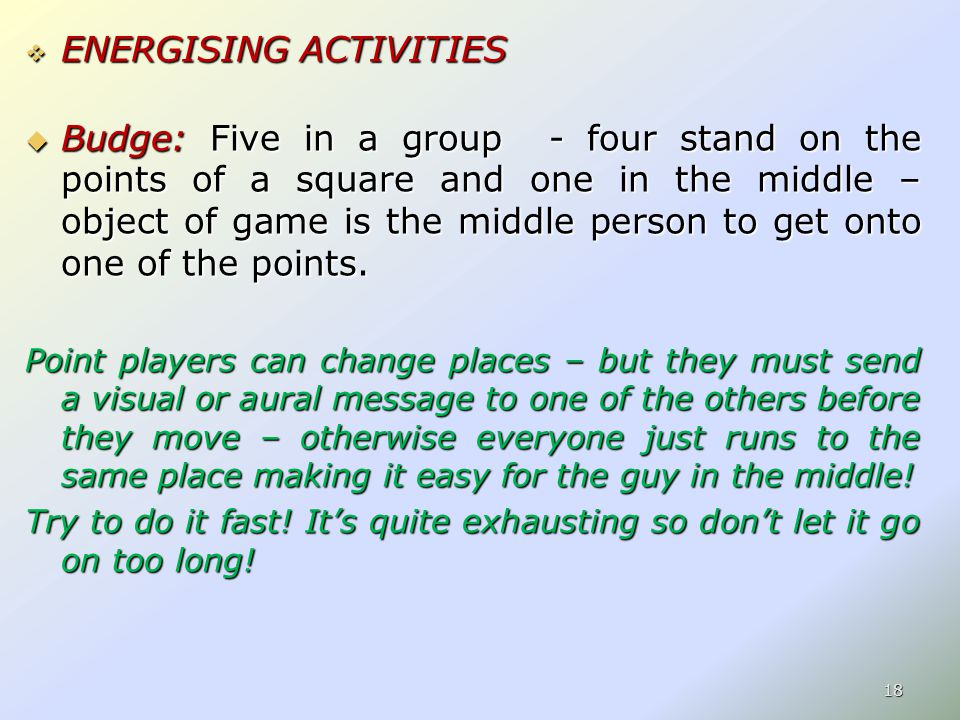  ENERGISING ACTIVITIES  Budge: Five in a group - four stand on the points of a square and one in the middle – object of game is the middle person to get onto one of the points.