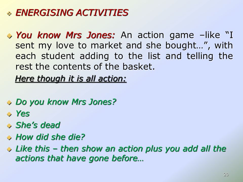  ENERGISING ACTIVITIES  You know Mrs Jones: An action game –like I sent my love to market and she bought… , with each student adding to the list and telling the rest the contents of the basket.