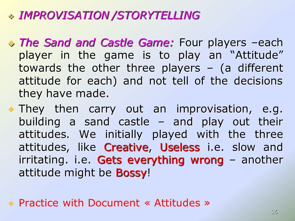  IMPROVISATION /STORYTELLING  The Sand and Castle Game: Four players –each player in the game is to play an Attitude towards the other three players – (a different attitude for each) and not tell of the decisions they have made.