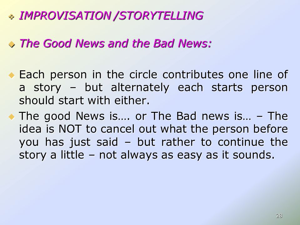  IMPROVISATION /STORYTELLING  The Good News and the Bad News:  Each person in the circle contributes one line of a story – but alternately each starts person should start with either.