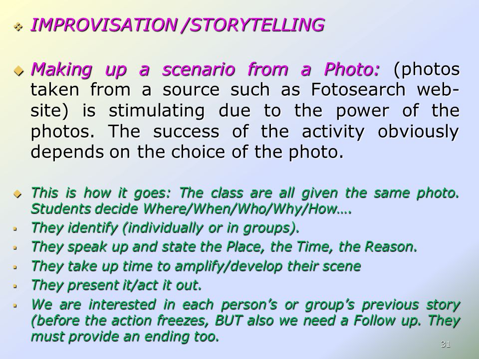  IMPROVISATION /STORYTELLING  Making up a scenario from a Photo: (photos taken from a source such as Fotosearch web- site) is stimulating due to the power of the photos.
