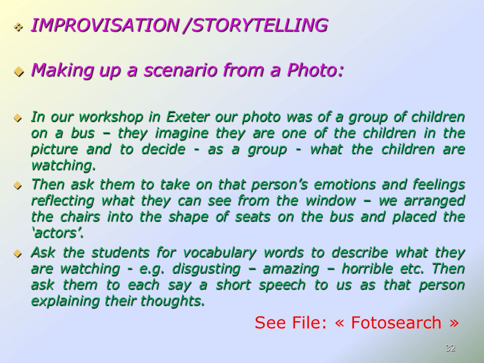 IMPROVISATION /STORYTELLING  Making up a scenario from a Photo:  In our workshop in Exeter our photo was of a group of children on a bus – they imagine they are one of the children in the picture and to decide - as a group - what the children are watching.