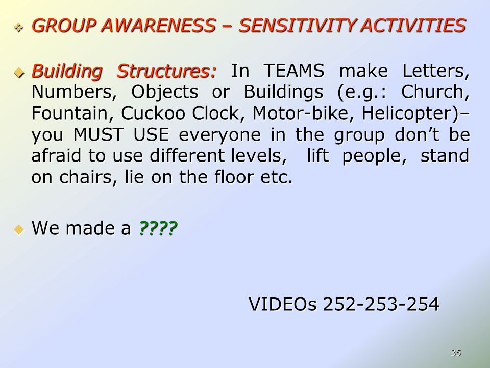  GROUP AWARENESS – SENSITIVITY ACTIVITIES  Building Structures: In TEAMS make Letters, Numbers, Objects or Buildings (e.g.: Church, Fountain, Cuckoo Clock, Motor-bike, Helicopter)– you MUST USE everyone in the group don't be afraid to use different levels, lift people, stand on chairs, lie on the floor etc.