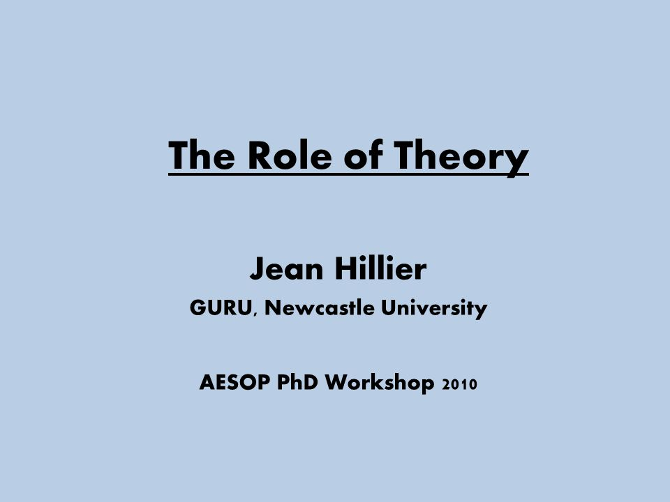 The Role of Theory Jean Hillier GURU, Newcastle University AESOP PhD Workshop 2010