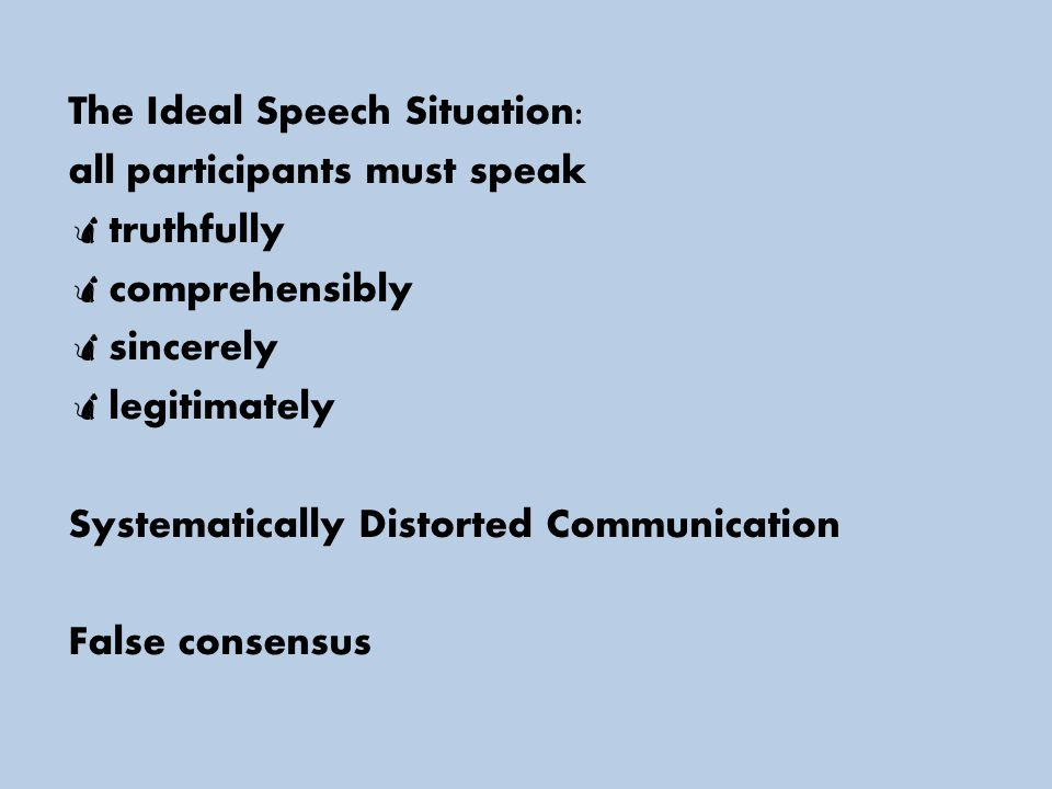 The Ideal Speech Situation: all participants must speak  truthfully  comprehensibly  sincerely  legitimately Systematically Distorted Communication False consensus