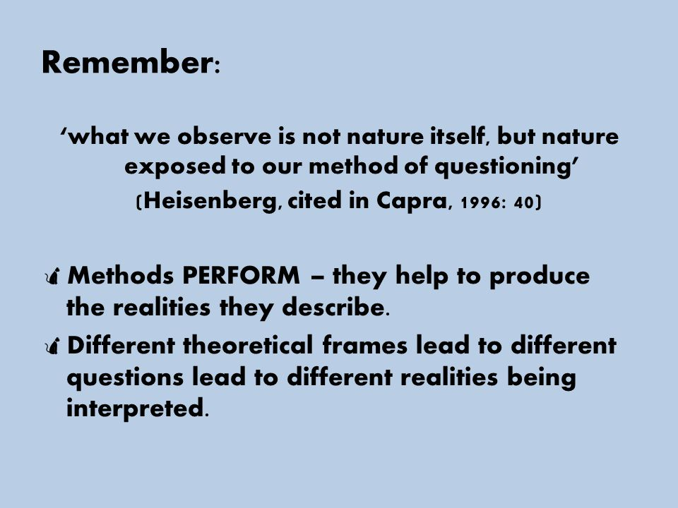 Remember: 'what we observe is not nature itself, but nature exposed to our method of questioning' (Heisenberg, cited in Capra, 1996: 40)  Methods PERFORM – they help to produce the realities they describe.
