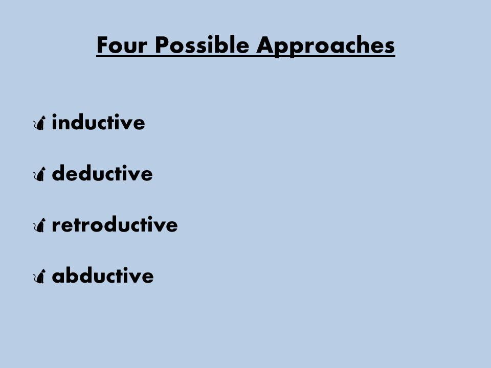 Four Possible Approaches  inductive  deductive  retroductive  abductive