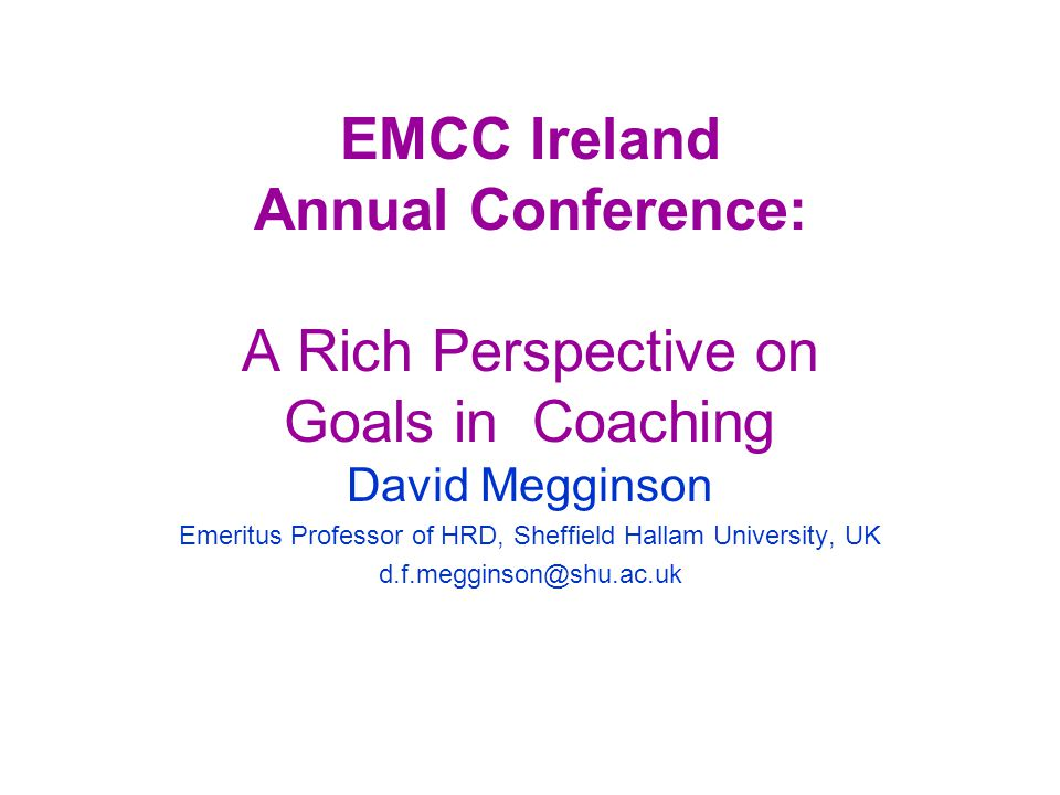 EMCC Ireland Annual Conference: A Rich Perspective on Goals in Coaching David Megginson Emeritus Professor of HRD, Sheffield Hallam University, UK d.f.megginson@shu.ac.uk
