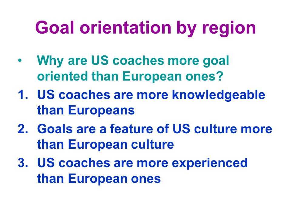 Goal orientation by region Why are US coaches more goal oriented than European ones.