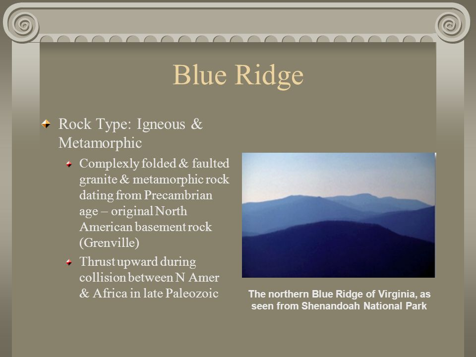 Blue Ridge Rock Type: Igneous & Metamorphic Complexly folded & faulted granite & metamorphic rock dating from Precambrian age – original North American basement rock (Grenville) Thrust upward during collision between N Amer & Africa in late Paleozoic The northern Blue Ridge of Virginia, as seen from Shenandoah National Park