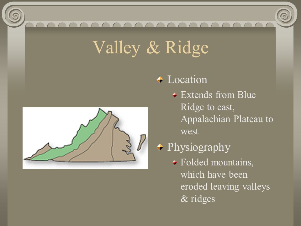Valley & Ridge Location Extends from Blue Ridge to east, Appalachian Plateau to west Physiography Folded mountains, which have been eroded leaving valleys & ridges