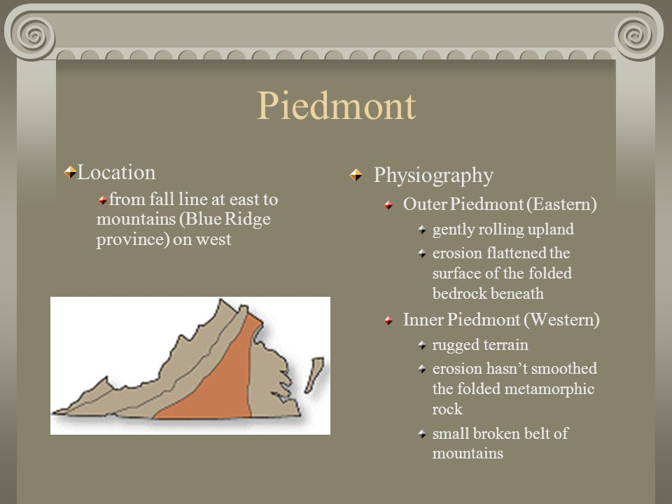 Piedmont Physiography Outer Piedmont (Eastern) gently rolling upland erosion flattened the surface of the folded bedrock beneath Inner Piedmont (Western) rugged terrain erosion hasn't smoothed the folded metamorphic rock small broken belt of mountains Location from fall line at east to mountains (Blue Ridge province) on west