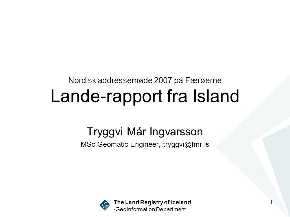 1 The Land Registry of Iceland -GeoInformation Department Nordisk addressemøde 2007 på Færøerne Lande-rapport fra Island Tryggvi Már Ingvarsson MSc Geomatic Engineer, tryggvi@fmr.is
