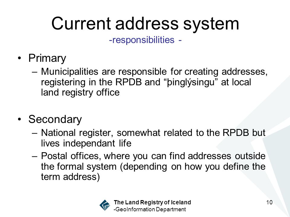 10 The Land Registry of Iceland -GeoInformation Department Current address system -responsibilities - Primary –Municipalities are responsible for creating addresses, registering in the RPDB and þinglýsingu at local land registry office Secondary –National register, somewhat related to the RPDB but lives independant life –Postal offices, where you can find addresses outside the formal system (depending on how you define the term address)