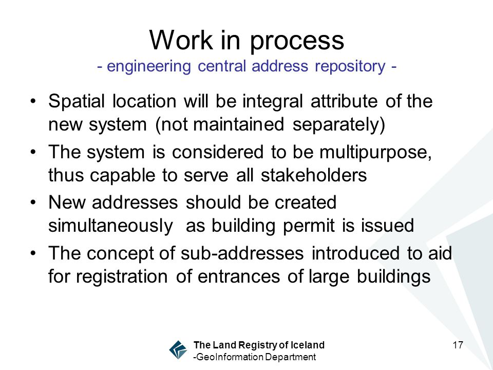 17 The Land Registry of Iceland -GeoInformation Department Work in process - engineering central address repository - Spatial location will be integral attribute of the new system (not maintained separately) The system is considered to be multipurpose, thus capable to serve all stakeholders New addresses should be created simultaneously as building permit is issued The concept of sub-addresses introduced to aid for registration of entrances of large buildings