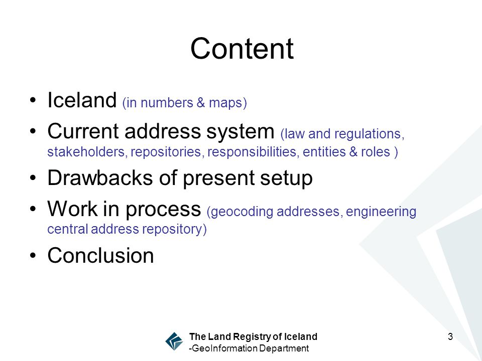 3 The Land Registry of Iceland -GeoInformation Department Content Iceland (in numbers & maps) Current address system (law and regulations, stakeholders, repositories, responsibilities, entities & roles ) Drawbacks of present setup Work in process (geocoding addresses, engineering central address repository) Conclusion