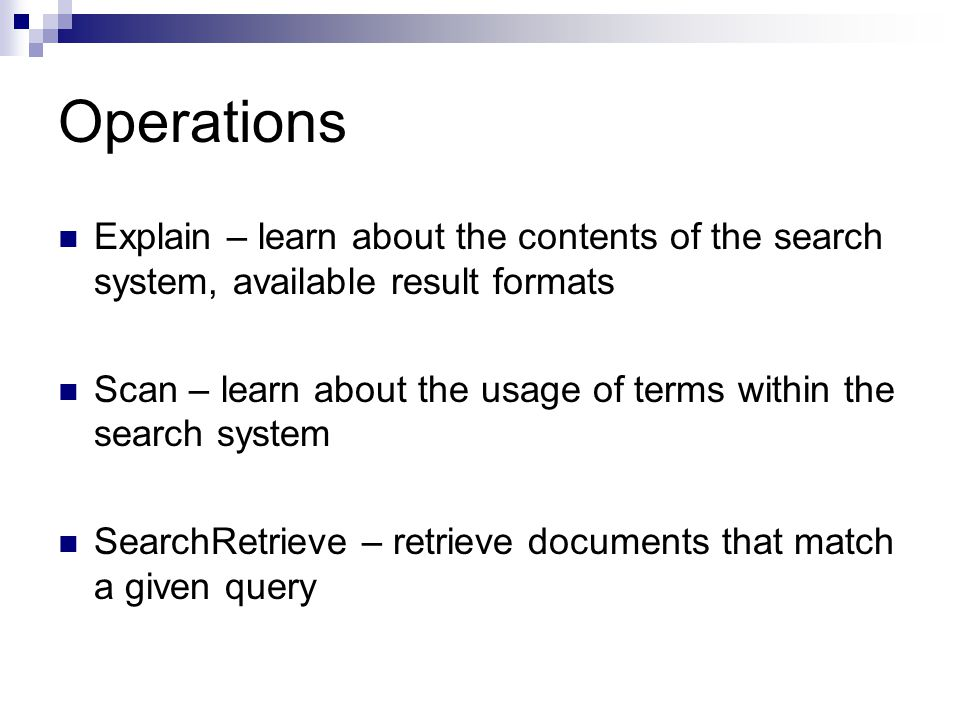 Operations Explain – learn about the contents of the search system, available result formats Scan – learn about the usage of terms within the search system SearchRetrieve – retrieve documents that match a given query
