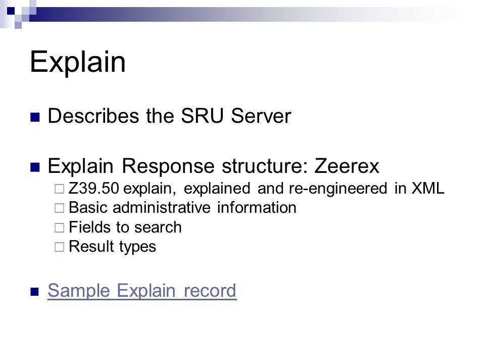 Explain Describes the SRU Server Explain Response structure: Zeerex  Z39.50 explain, explained and re-engineered in XML  Basic administrative information  Fields to search  Result types Sample Explain record